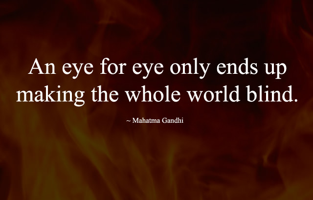 An eye for eye only ends up making the whole world blind