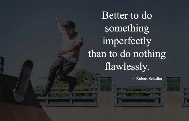 Better to do something imperfectly than to do nothing flawlessly