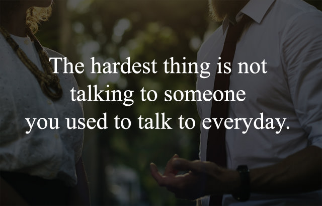 Hardest thing is not talking to someone you used to talk to everyday