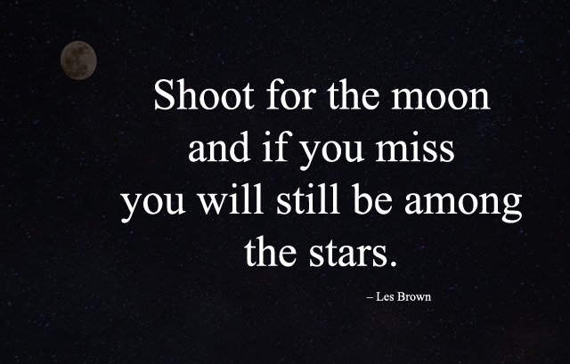 Shoot for the moon and if you miss you will still be among the stars